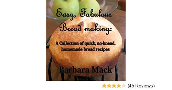 Easy Fabulous Bread Making A Collection Of Quick No Knead Homemade Bread Recipes
