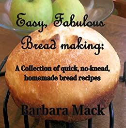 Easy, Fabulous Bread Making: A collection of quick, no-knead, homemade bread recipes by [Mack, Barbara]