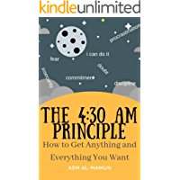 The 4:30AM Principle: How to Get Anything and Everything You Want (End Procrastination, Fear, Worry, Insecurity; Build Discipline, Focus, Energy, Commitment; ... Your Potential) (English Edition)