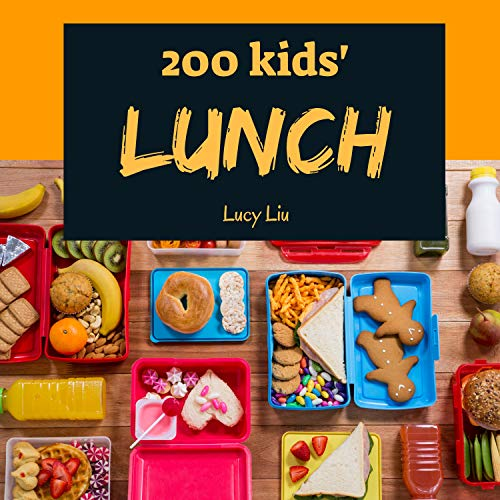 Kids' Lunches 200: Enjoy 200 Days With Amazing Kids' Lunch Recipes In Your Own Kids' Lunch Cookbook! (Kid Lunch Box Recipe, Children Lunch Recipe Book, Healthy Kids Lunches Cookbook) [Book 1] by Lucy Liu