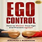 Ego Control: How to Master Your Ego and Prevent Egoism | Jeremiah T. Robinson