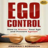 Ego Control: How To Master Your Ego And Prevent Egoism