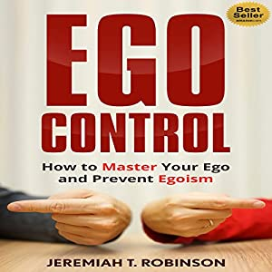 Ego Control: How to Master Your Ego and Prevent Egoism Audiobook