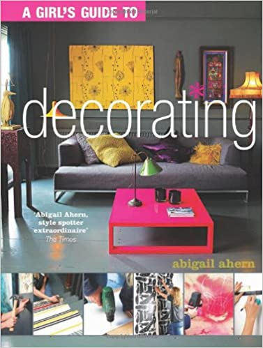 Girl S Guide To Decorating Ahern Abigail 9781849491051 Amazon Com Books