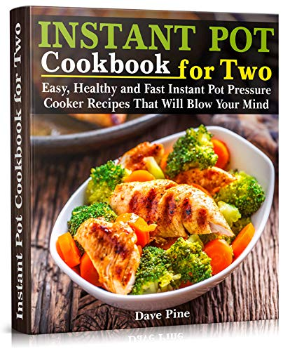 Instant Pot Cookbook for Two: Easy, Healthy and Fast Instant Pot Pressure Cooker Recipes That Will Blow Your Mind by Dave Pine