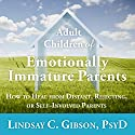 Adult Children of Emotionally Immature Parents: How to Heal from Distant, Rejecting, or Self-Involved Parents Audiobook by Lindsay C. Gibson PsyD Narrated by Marguerite Gavin