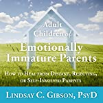 Adult Children of Emotionally Immature Parents: How to Heal from Distant, Rejecting, or Self-Involved Parents | Lindsay C. Gibson PsyD
