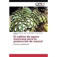 El cultivo de agave mexicano para la producción de mezcal: Proceso y producción (Spanish Edition)