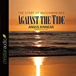 Against the Tide: The Story of Watchman Nee | Angus Kinnear