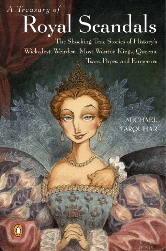 A Treasury of Royal Scandals: The Shocking True Stories History's Wickedest Weirdest Most Wanton Kings Queens: The Shocking True Stories History's Wickedest ... Queens (A Michael Farquhar Treasury Book 1)