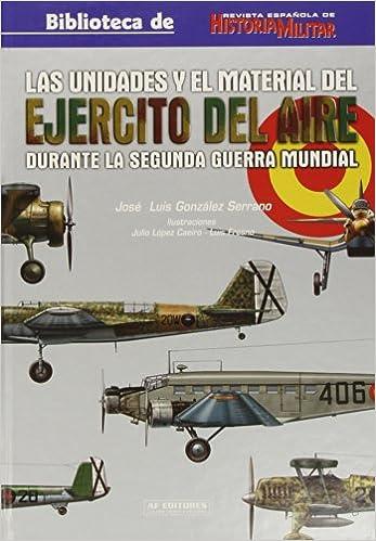 Unidades y el material del ejercito del aire durante la 2ª g.m., las: Amazon.es: Gonzalez Serrano, Jose Luis: Libros