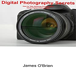Digital Photography Secrets: How to Take Amazing Photographs Using Digital Photography