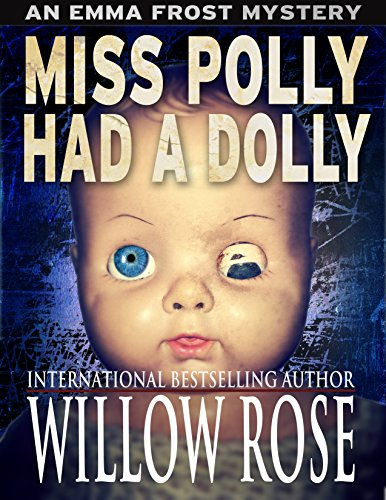 Nail-biting suspense and horror from the Queen of Scream novels…  Miss Polly Had A Dolly (Emma Frost Book 2) by bestselling author Willow Rose