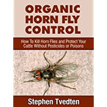Organic Horn Fly Control How To Kill Horn Flies and Protect Your Cattle Without Pesticides or Poisons (Pest Control Book 9)