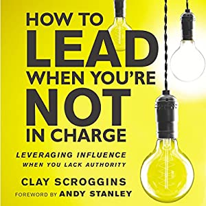 How to Lead When You're Not in Charge: Leveraging Influence When You Lack Authority Audiobook by Clay Scroggins Narrated by Gabe Wicks, Clay Scroggins