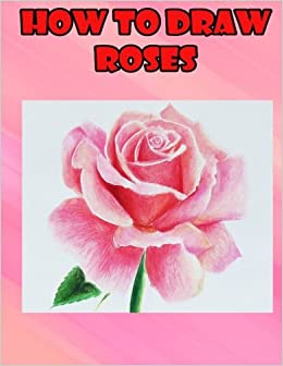 How To Draw Roses Easy Step By Guide For Kids On Drawing A Flowers Bansari Parikh 9781540451125 Amazon Books