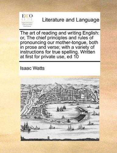 Download The art of reading and writing English: or, The chief principles and rules of pronouncing our mother-tongue, both in prose and verse; with a variety ... Written at first for private use, ed 10 pdf epub
