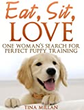 download ebook eat, sit, love: one woman's search for perfect puppy training (how to train your dog with unconditional love and no punishment, pain or problems) (dog training manual) pdf epub