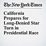 California Prepares for Long-Denied Star Turn in Presidential Race | Adam Nagourney,Jonathan Martin