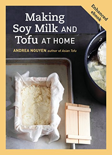 (Making Soy Milk and Tofu at Home (Enhanced Edition): The Asian Tofu Guide to Block Tofu, Silken Tofu, Pressed Tofu, Yuba, and More)