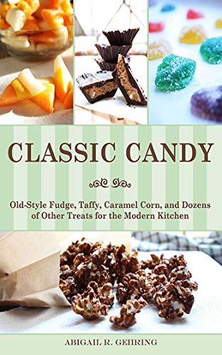 (Classic Candy: Old-Style Fudge, Taffy, Caramel Corn, and Dozens of Other Treats for the Modern Kitchen)