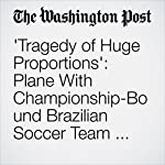 'Tragedy of Huge Proportions': Plane With Championship-Bound Brazilian Soccer Team Crashes Into Mountainside | Dom Phillips,Samantha Schmidt,Brian Murphy