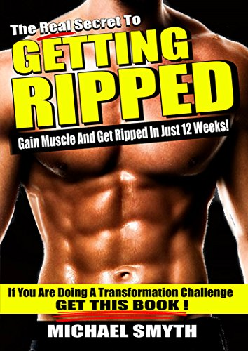 Getting Ripped: The Real Secret to Gain Muscle and Get Ripped in Just 12 Weeks (Best Workout To Get Lean And Ripped)