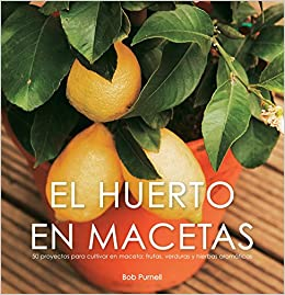 El huerto en macetas/ Crops In Pots: 50 proyectos para cultivar en maceta: frutas, verduras y hierbas aromaticas/ 50 Great Container Projects Using Vegetables, Fruit and Herbs