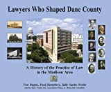 Lawyers Who Shaped Dane County : A History of the Practice of Law in the Madison Area, Ragatz, Tom and Humphrey, Paul, 0985364602
