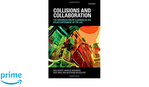 Collisions and Collaboration: The Organization of Learning in the ATLAS Experiment at the LHC: Amazon.es: Max Boisot, Markus Nordberg, Saïd Yami, ...