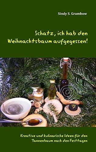Schatz, ich hab den Weihnachtsbaum aufgegessen!: Kreative und kulinarische Ideen für den Tannenbaum nach den Festtagen