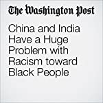 China and India Have a Huge Problem with Racism toward Black People | Ishaan Tharoor