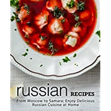 Russian Recipes: From Moscow to Samara; Enjoy Delicious Russian Cuisine at Home