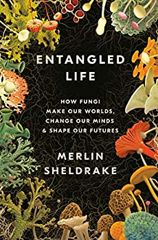 Entangled Life: How Fungi Make Our Worlds, Change Our Minds, and Shape Our Futures, by Merlin Sheldrake
