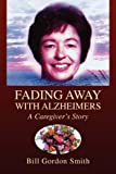 Fading Away with Alzheimers, Bill Gordon Smith, 1425771106