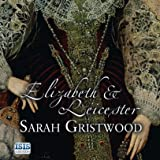 Elizabeth & Leicester: Power, Passion, Politics by Sarah Gristwood front cover