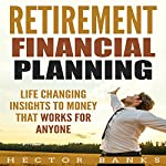 Retirement Financial Planning: Life Changing Insights to Money That Works for Anyone   Hector Banks