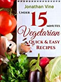 Vegetarian Quick & Easy - Under 15 Minutes: (100 Simple Natural Food Recipes) (Weight Maintenance & Low Fat Lifestyle) (Vegetarian Weight Loss) (Special ... & Vegetarian Recipes Collection Book 2)