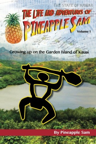 The Life and Adventures of Pineapple Sam: Growing Up on the Garden Island of Kauai (Volume 1)