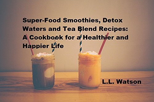Super-Food Smoothies, Detox Waters and Tea Blend Recipes:: A Cook Book for a Healthier and Happier Life by L.L. Watson