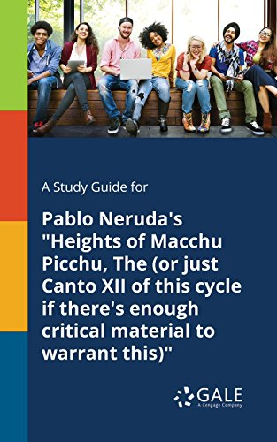 "A Study Guide for Pablo Neruda's ""Heights of Macchu Picchu, The (or Just Canto XII of This Cycle If There's Enough Critical Material to Warrant This)"""