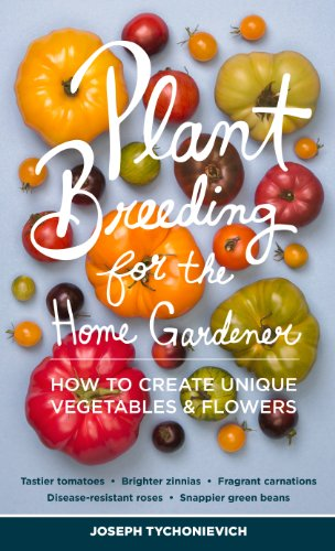 Plant Breeding for the Home Gardener: How to Create Unique Vegetables and Flowers by [Tychonievich, Joseph]