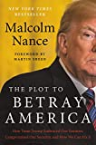 : The Plot to Betray America: How Team Trump Embraced Our Enemies, Compromised Our Security, and How We Can Fix It