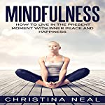 Mindfulness: How to Live in the Present Moment with Inner Peace and Happiness | Christina Neal