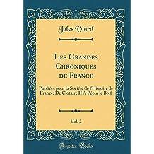 Les Grandes Chroniques de France, Vol. 2: Publiées Pour La Société de l'Histoire de France; de Clotaire II a Pépin Le Bref (Classic Reprint)