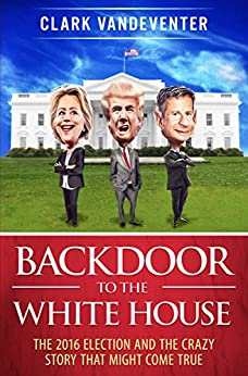Backdoor to the White House: The 2016 Election and the Crazy Story That Might Come True by [Vandeventer, Clark]
