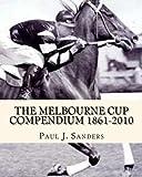 The Melbourne Cup Compendium (1861-2010): Revised Edition