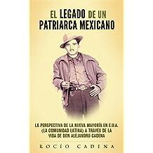 El Legado de un Patriarca Mexicano: La Perspectiva de la Nueva Mayoría en E.U.A. (la Comunidad Latina) a Través de la Vida de Don Alejandro Cadena (Spanish Edition)