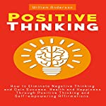 Positive Thinking: How to Eliminate Negative Thinking and Gain Success, Health and Happiness Through Positive Thinking and Self-Empowering Affirmations | William Anderson