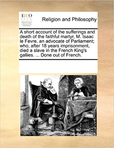 Book A short account of the sufferings and death of the faithful martyr, M. Isaac le Fevre, an advocate of Parliament: who, after 18 years imprisonment, ... King's gallies. ... Done out of French.